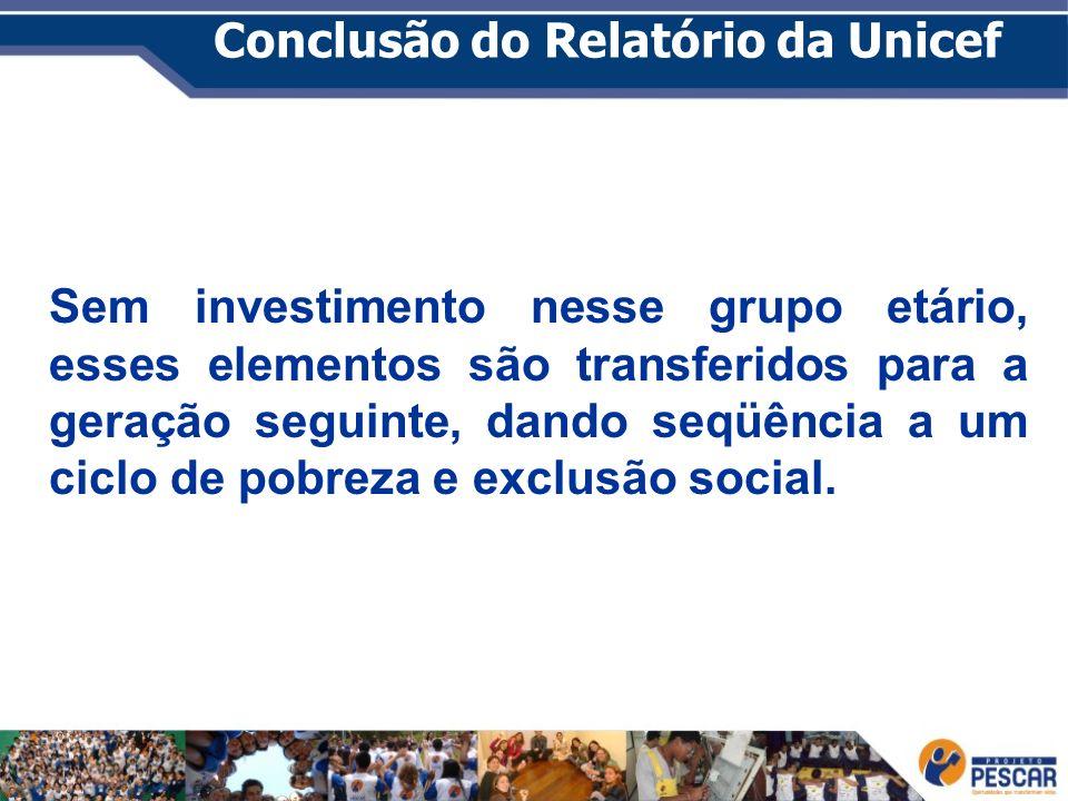 Conclusão do Relatório da Unicef Sem investimento nesse grupo etário, esses elementos são transferidos para a geração seguinte, dando seqüência a um c