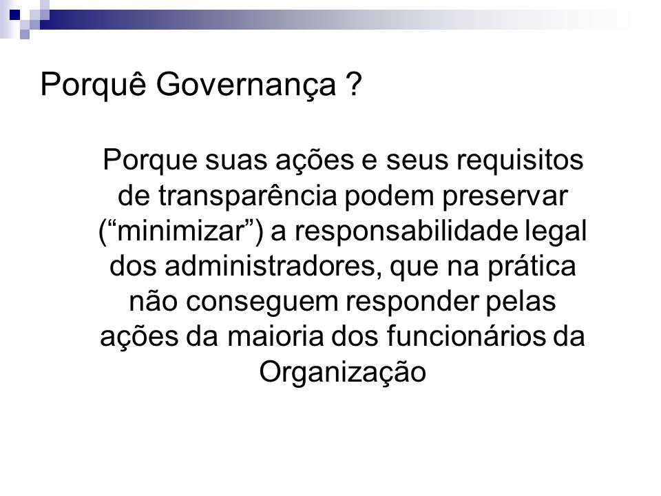 Porquê Governança ? Porque suas ações e seus requisitos de transparência podem preservar (minimizar) a responsabilidade legal dos administradores, que