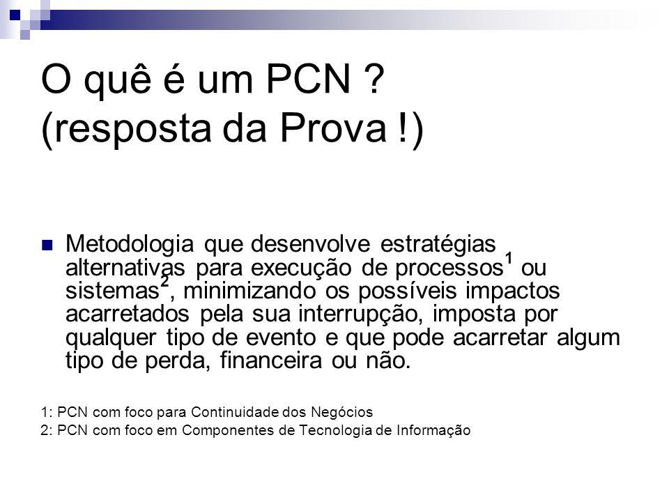 O quê é um PCN ? (resposta da Prova !) Metodologia que desenvolve estratégias alternativas para execução de processos 1 ou sistemas 2, minimizando os