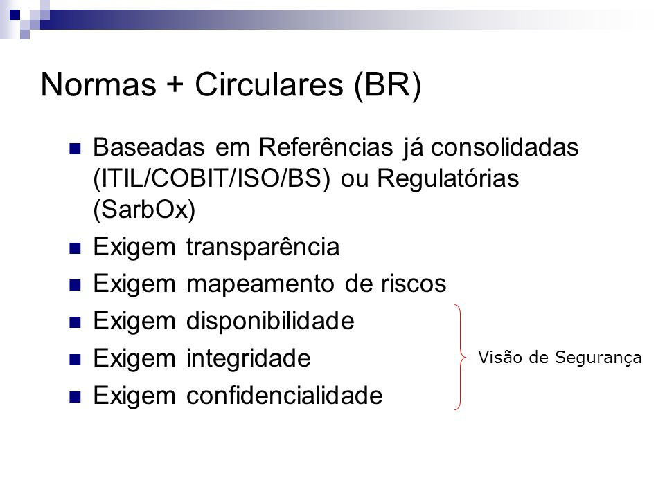 Normas + Circulares (BR) Baseadas em Referências já consolidadas (ITIL/COBIT/ISO/BS) ou Regulatórias (SarbOx) Exigem transparência Exigem mapeamento d