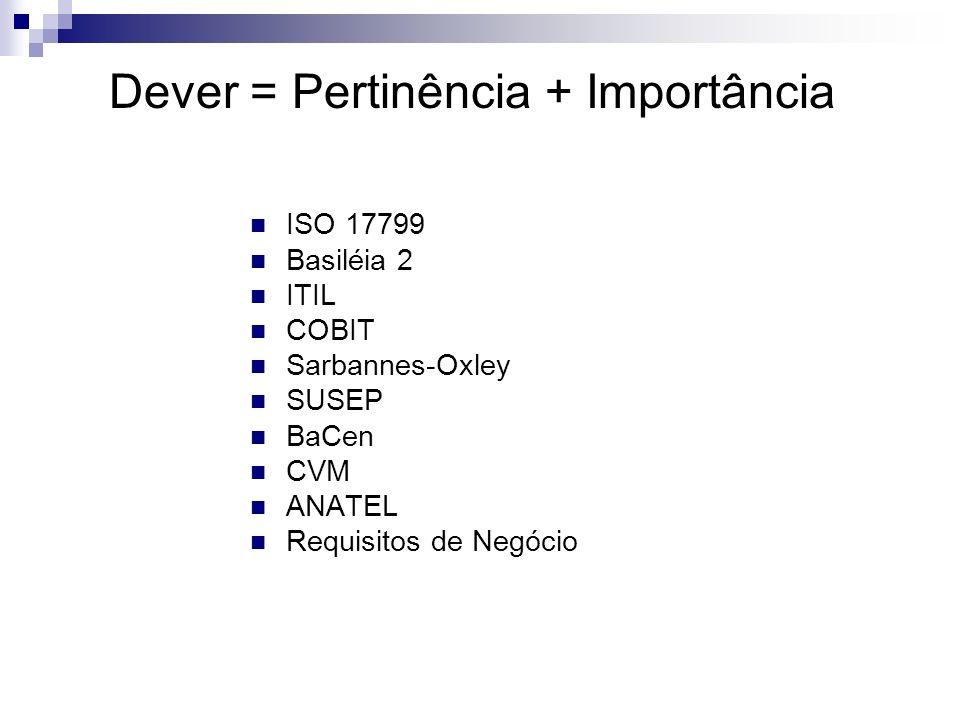 ISO 17799 Basiléia 2 ITIL COBIT Sarbannes-Oxley SUSEP BaCen CVM ANATEL Requisitos de Negócio Dever = Pertinência + Importância