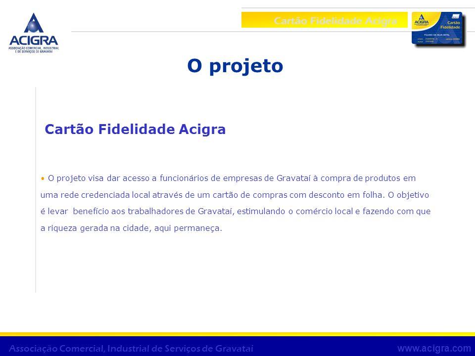 O projeto Cartão Fidelidade Acigra O projeto visa dar acesso a funcionários de empresas de Gravataí à compra de produtos em uma rede credenciada local