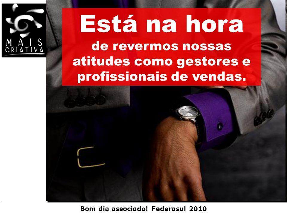 Bom dia associado! Federasul 2010 Está na hora de revermos nossas atitudes como gestores e profissionais de vendas.