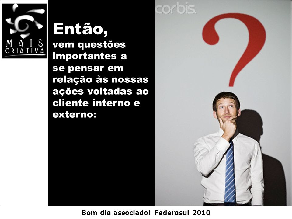 Bom dia associado! Federasul 2010 Então, vem questões importantes a se pensar em relação às nossas ações voltadas ao cliente interno e externo: