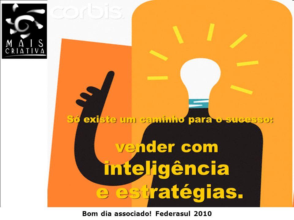 Bom dia associado! Federasul 2010 Só existe um caminho para o sucesso: vender com inteligência e estratégias. Só existe um caminho para o sucesso: ven