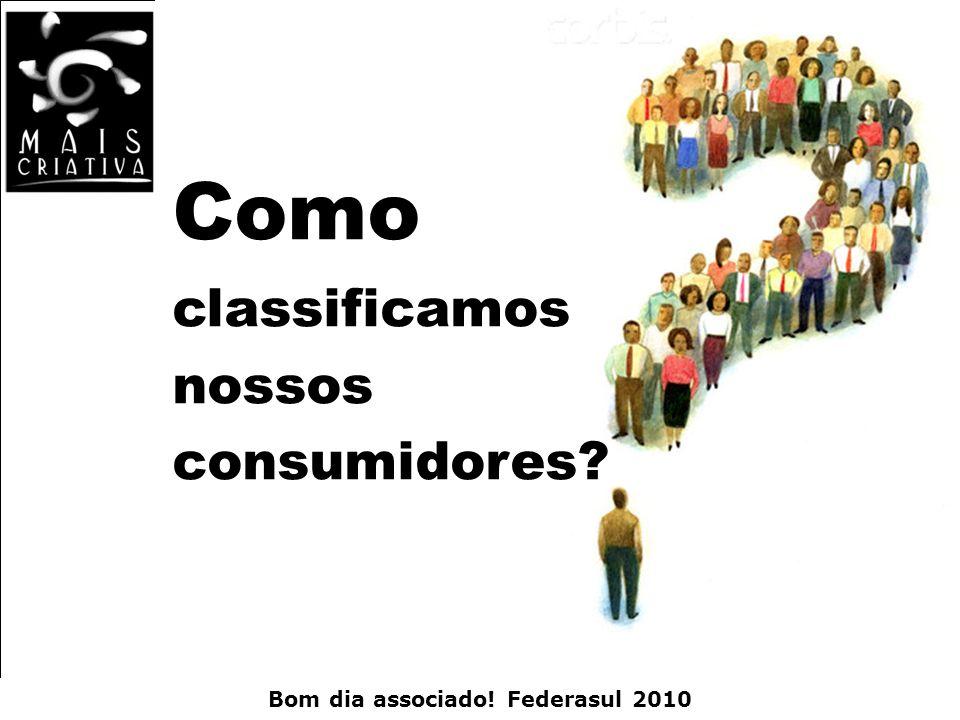 Bom dia associado! Federasul 2010 Como classificamos nossos consumidores?