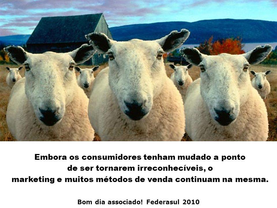 Bom dia associado! Federasul 2010 Embora os consumidores tenham mudado a ponto de ser tornarem irreconhecíveis, o marketing e muitos métodos de venda