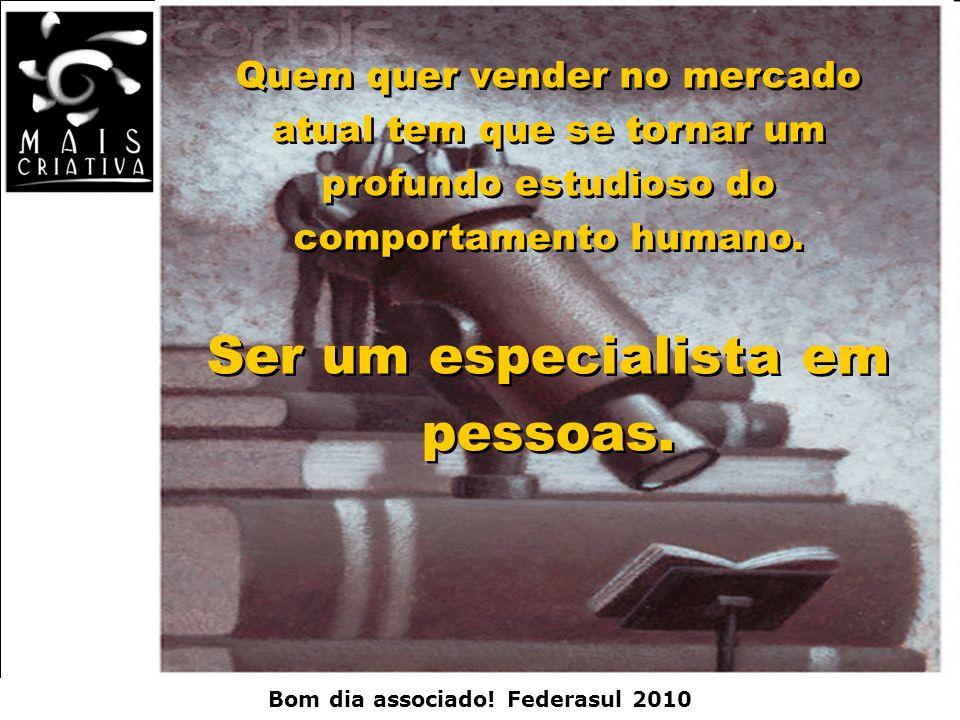 Bom dia associado! Federasul 2010 Quem quer vender no mercado atual tem que se tornar um profundo estudioso do comportamento humano. Ser um especialis