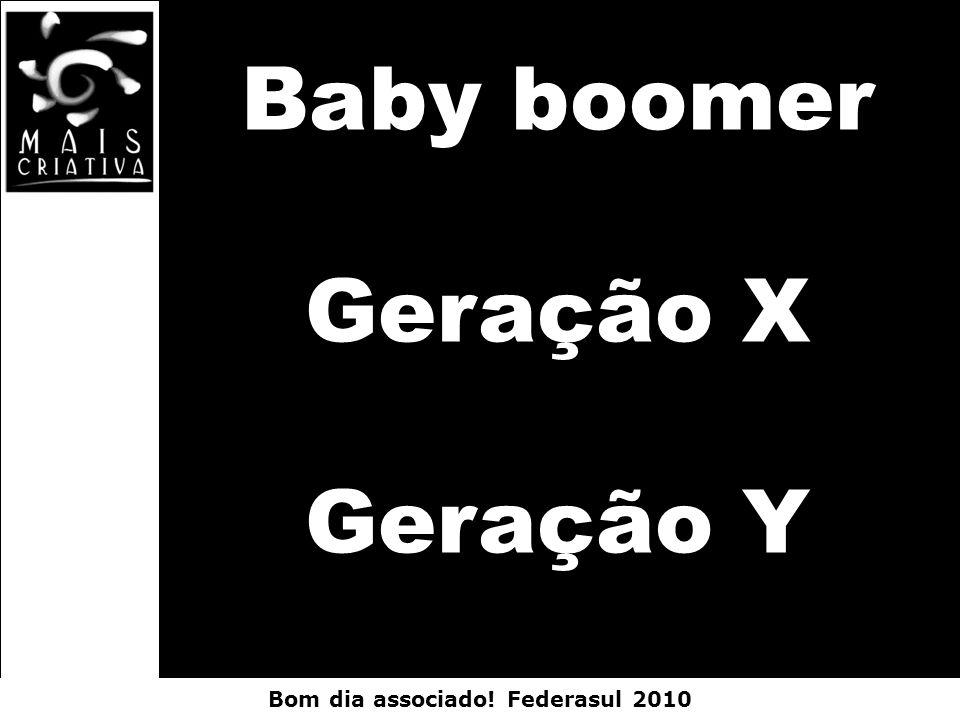 Bom dia associado! Federasul 2010 Baby boomer Geração X Geração Y