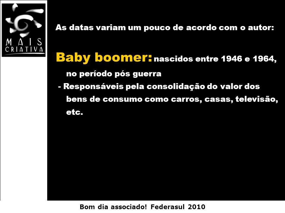 Bom dia associado! Federasul 2010 As datas variam um pouco de acordo com o autor: Baby boomer: nascidos entre 1946 e 1964, no período pós guerra - Res