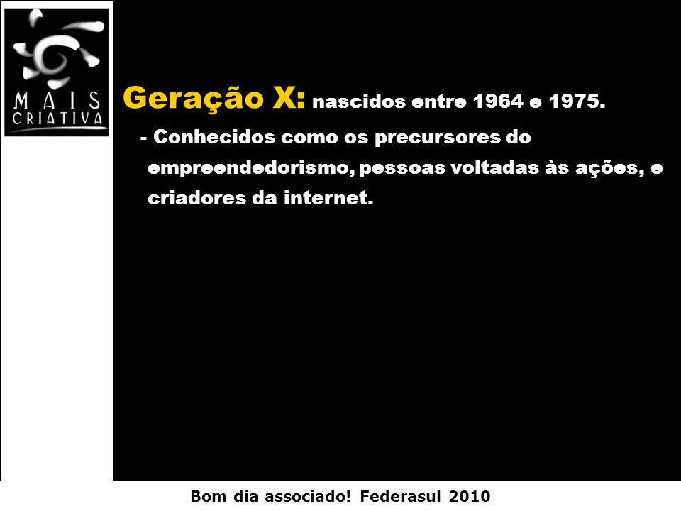 Bom dia associado! Federasul 2010 Geração X: nascidos entre 1964 e 1975. - Conhecidos como os precursores do empreendedorismo, pessoas voltadas às açõ