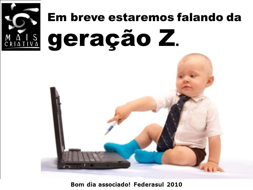 Bom dia associado! Federasul 2010 Em breve estaremos falando da geração Z.