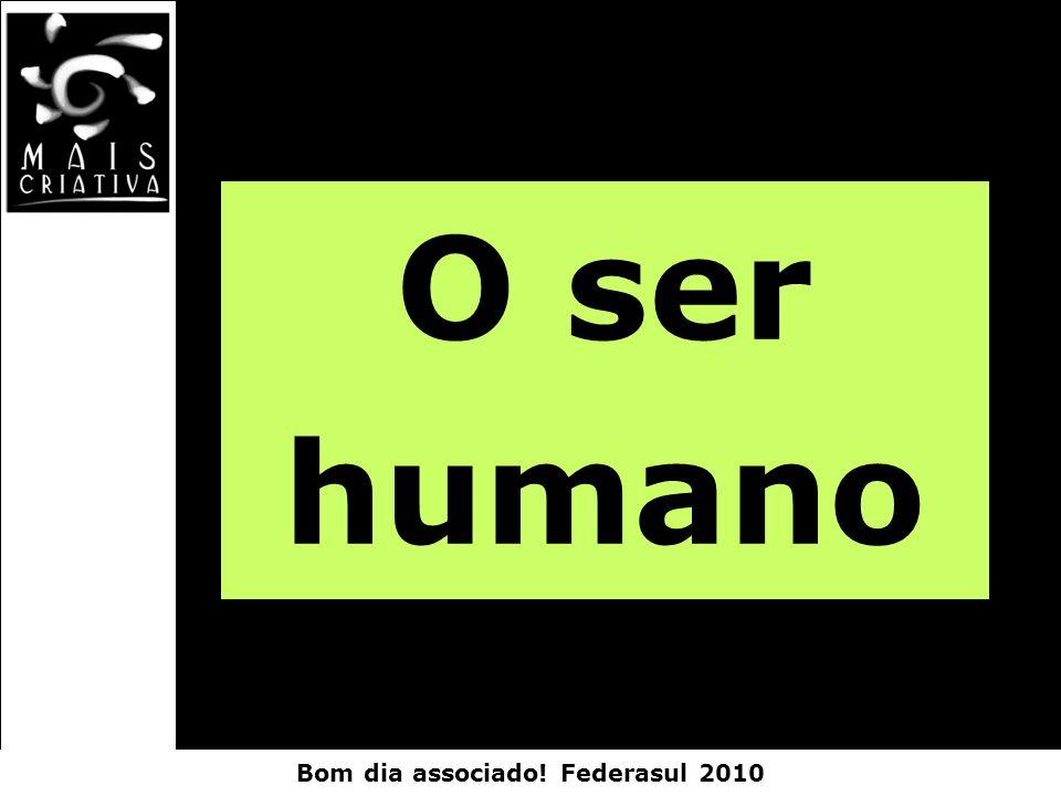 Bom dia associado! Federasul 2010 O ser humano