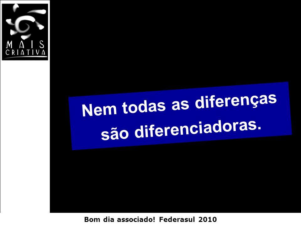 Bom dia associado! Federasul 2010 Nem todas as diferenças são diferenciadoras.