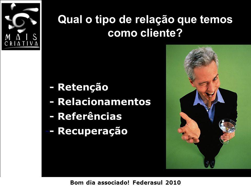 Bom dia associado! Federasul 2010 -- Retenção -- Relacionamentos -- Referências -- Recuperação Qual o tipo de relação que temos como cliente?