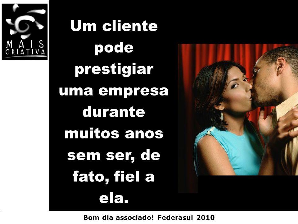 Bom dia associado! Federasul 2010 Um cliente pode prestigiar uma empresa durante muitos anos sem ser, de fato, fiel a ela.