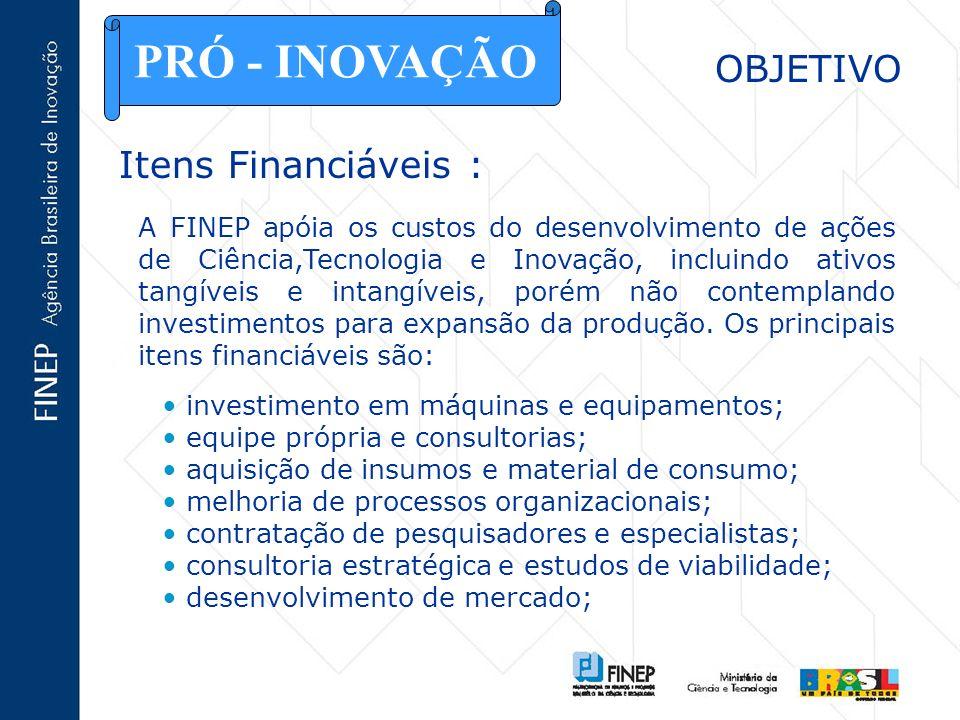 OBJETIVO Itens Financiáveis : PRÓ - INOVAÇÃO A FINEP apóia os custos do desenvolvimento de ações de Ciência,Tecnologia e Inovação, incluindo ativos ta