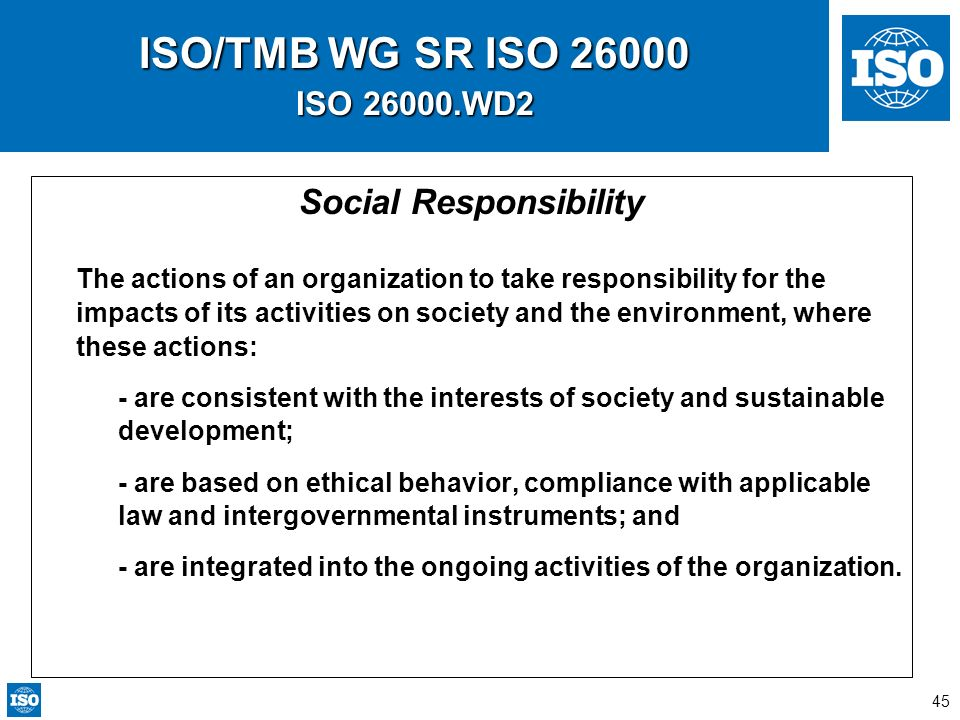 45 ISO/TMB WG SR ISO 26000 ISO 26000.WD2 Social Responsibility The actions of an organization to take responsibility for the impacts of its activities