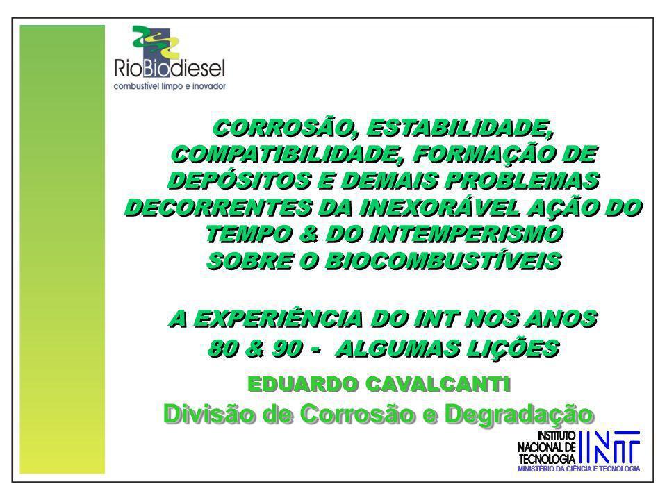 CORROSÃO, ESTABILIDADE, COMPATIBILIDADE, FORMAÇÃO DE DEPÓSITOS E DEMAIS PROBLEMAS DECORRENTES DA INEXORÁVEL AÇÃO DO TEMPO & DO INTEMPERISMO SOBRE O BIOCOMBUSTÍVEIS A EXPERIÊNCIA DO INT NOS ANOS 80 & 90 - ALGUMAS LIÇÕES CORROSÃO, ESTABILIDADE, COMPATIBILIDADE, FORMAÇÃO DE DEPÓSITOS E DEMAIS PROBLEMAS DECORRENTES DA INEXORÁVEL AÇÃO DO TEMPO & DO INTEMPERISMO SOBRE O BIOCOMBUSTÍVEIS A EXPERIÊNCIA DO INT NOS ANOS 80 & 90 - ALGUMAS LIÇÕES EDUARDO CAVALCANTI Divisão de Corrosão e Degradação