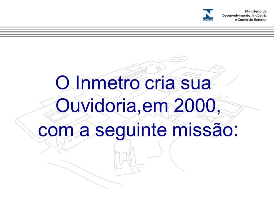 Marca do evento O Inmetro cria sua Ouvidoria,em 2000, com a seguinte missão :