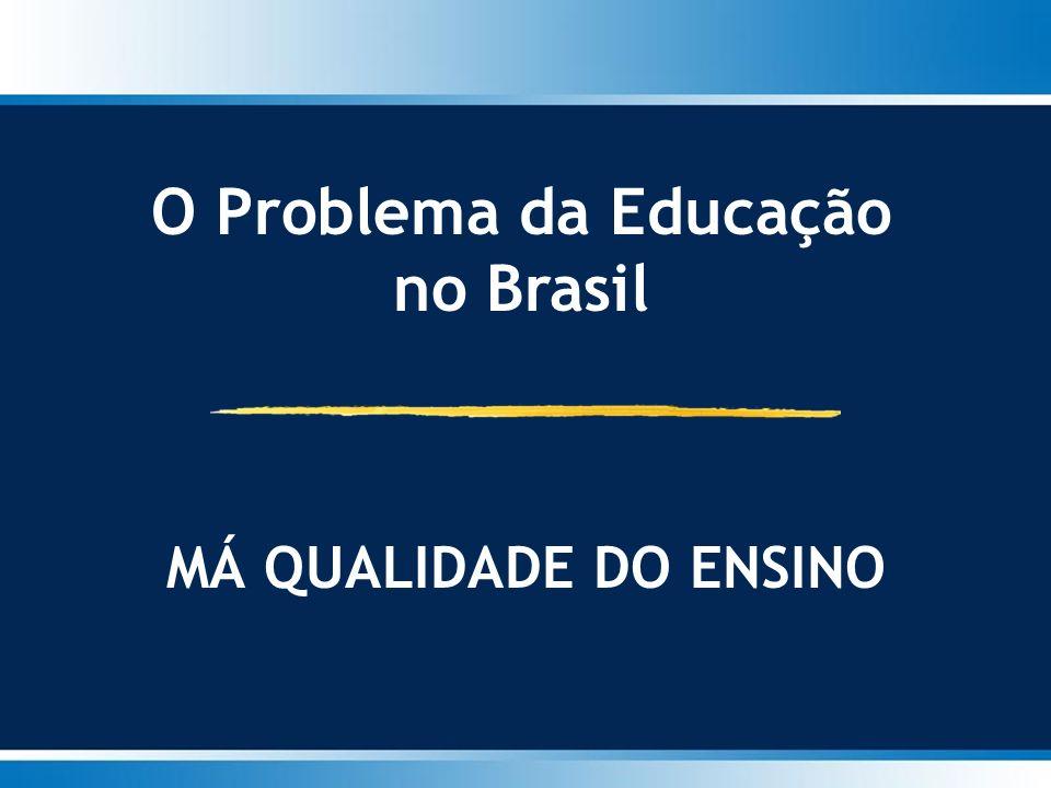 O Problema da Educação no Brasil MÁ QUALIDADE DO ENSINO