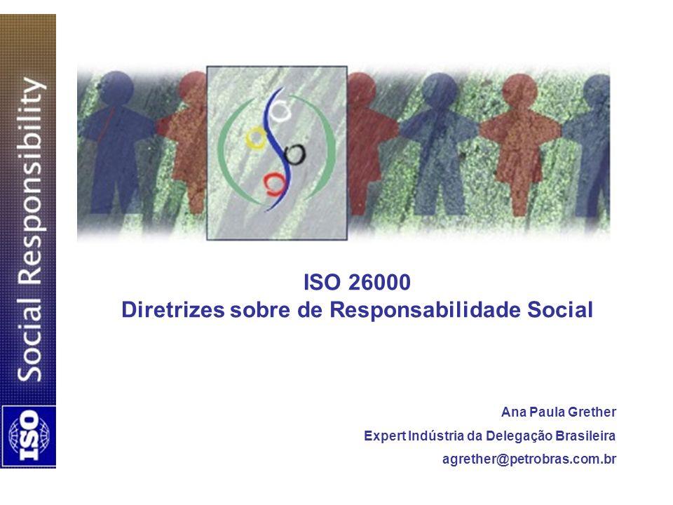 ISO 26000 Diretrizes sobre de Responsabilidade Social Ana Paula Grether Expert Indústria da Delegação Brasileira agrether@petrobras.com.br