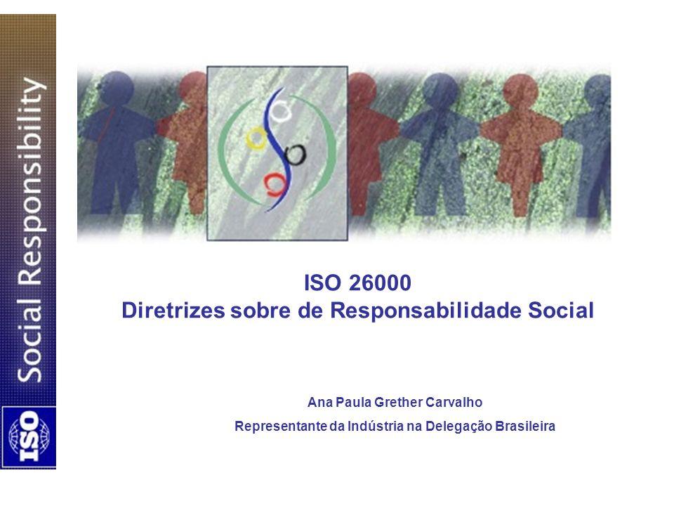ISO 26000 Diretrizes sobre de Responsabilidade Social Ana Paula Grether Carvalho Representante da Indústria na Delegação Brasileira