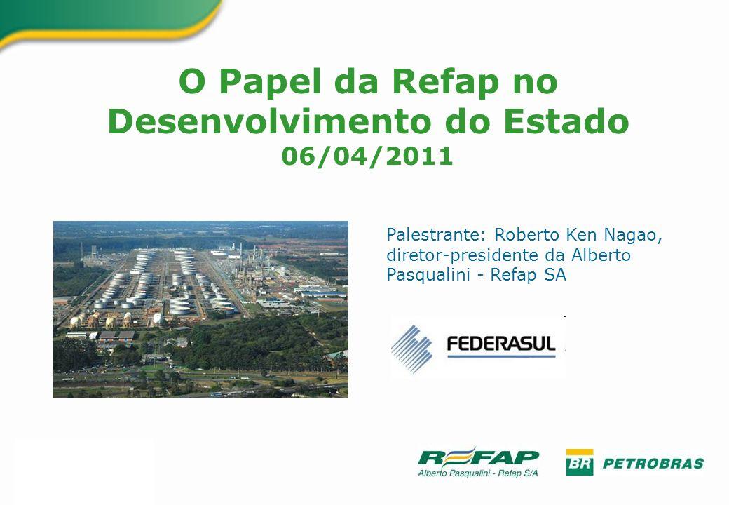 O Papel da Refap no Desenvolvimento do Estado 06/04/2011 Palestrante: Roberto Ken Nagao, diretor-presidente da Alberto Pasqualini - Refap SA