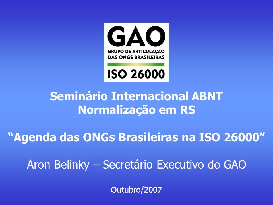 Seminário Internacional ABNT-Normalização em RS Agenda das ONGs Brasileiras na ISO 26000 Objetivos e diretrizes para ação junto às ONGs brasileiras Disseminação das discussões, trazendo mais e mais entidades para a discussão da ISO 26000 e da RS Focar na estratégia temática: mostrar como a agenda da ISO 26000 se conecta às das ONGs e a partir daí discutir a RS e suas implicações Realizar eventos presenciais próprios, dentro dos recursos disponíveis Manter o site e a plataforma de discussões on line, com responsáveis pela animação de cada tema Ampliar a visibilidade do GAO: manter produção de boletins; ampliar a presença na mídia e a participação em eventos de terceiros (sem custo) Estabelecer acordos que permitam dar maior amplitude às ações acima Manter atividades na medida dos recursos disponíveis, e que são – essencialmente – o trabalho voluntário e os acordos/parcerias.