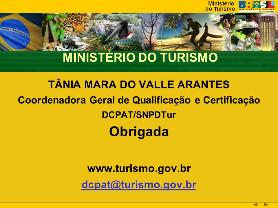 Ministério do Turismo TÂNIA MARA DO VALLE ARANTES Coordenadora Geral de Qualificação e Certificação DCPAT/SNPDTur Obrigada www.turismo.gov.br dcpat@turismo.gov.br MINISTÉRIO DO TURISMO