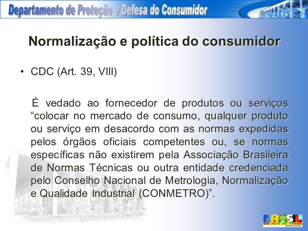 Normalização e política do consumidor CDC (Art. 39, VIII) É vedado ao fornecedor de produtos ou serviços colocar no mercado de consumo, qualquer produ