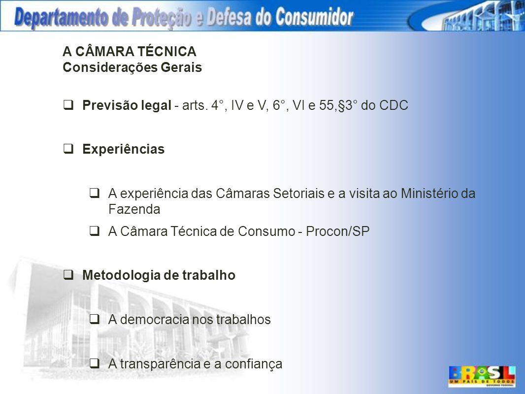 A CÂMARA TÉCNICA Considerações Gerais Previsão legal - arts. 4°, IV e V, 6°, VI e 55,§3° do CDC Experiências A experiência das Câmaras Setoriais e a v