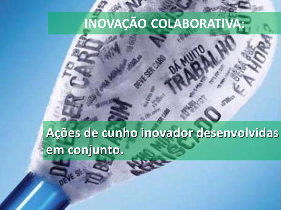 INOVAÇÃO COLABORATIVA: Ações de cunho inovador desenvolvidas em conjunto.