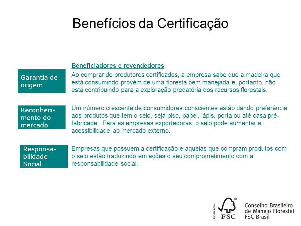 Benefícios da Certificação Beneficiadores e revendedores Ao comprar de produtores certificados, a empresa sabe que a madeira que está consumindo provém de uma floresta bem manejada e, portanto, não está contribuindo para a exploração predatória dos recursos florestais.