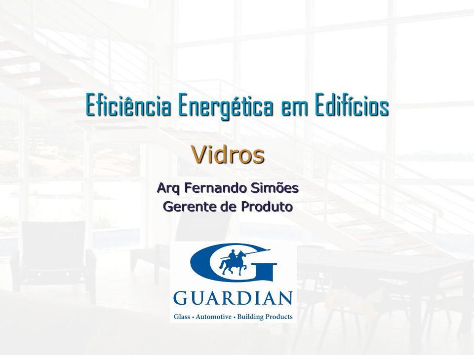 Eficiência Energética em Edifícios Vidros Arq Fernando Simões Gerente de Produto