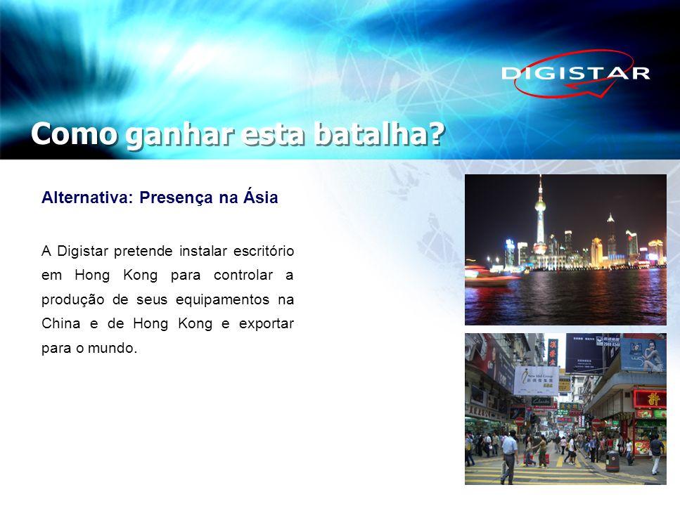 Como ganhar esta batalha? Alternativa: Presença na Ásia A Digistar pretende instalar escritório em Hong Kong para controlar a produção de seus equipam