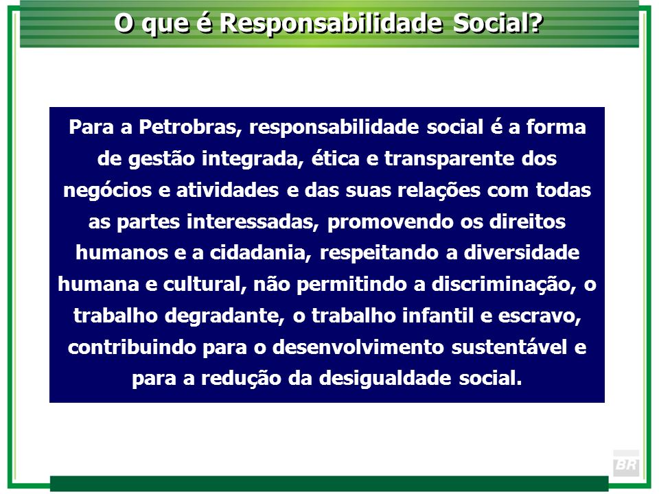 Para a Petrobras, responsabilidade social é a forma de gestão integrada, ética e transparente dos negócios e atividades e das suas relações com todas