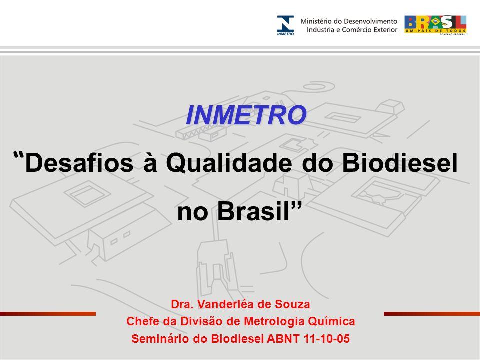 INMETRO Desafios à Qualidade do Biodiesel no Brasil Dra. Vanderléa de Souza Chefe da Divisão de Metrologia Química Seminário do Biodiesel ABNT 11-10-0