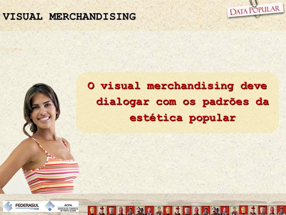 O visual merchandising deve dialogar com os padrões da estética popular VISUAL MERCHANDISING