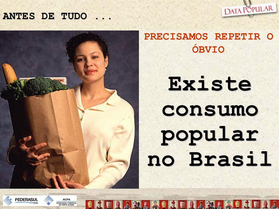PRECISAMOS REPETIR O ÓBVIO Existe consumo popular no Brasil ANTES DE TUDO...