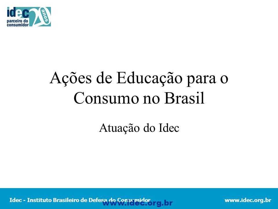 Idec - Instituto Brasileiro de Defesa do Consumidorwww.idec.org.br Ações de Educação para o Consumo no Brasil Atuação do Idec www.idec.org.br