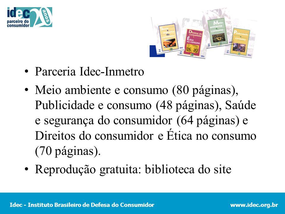 Idec - Instituto Brasileiro de Defesa do Consumidorwww.idec.org.br Parceria Idec-Inmetro Meio ambiente e consumo (80 páginas), Publicidade e consumo (48 páginas), Saúde e segurança do consumidor (64 páginas) e Direitos do consumidor e Ética no consumo (70 páginas).