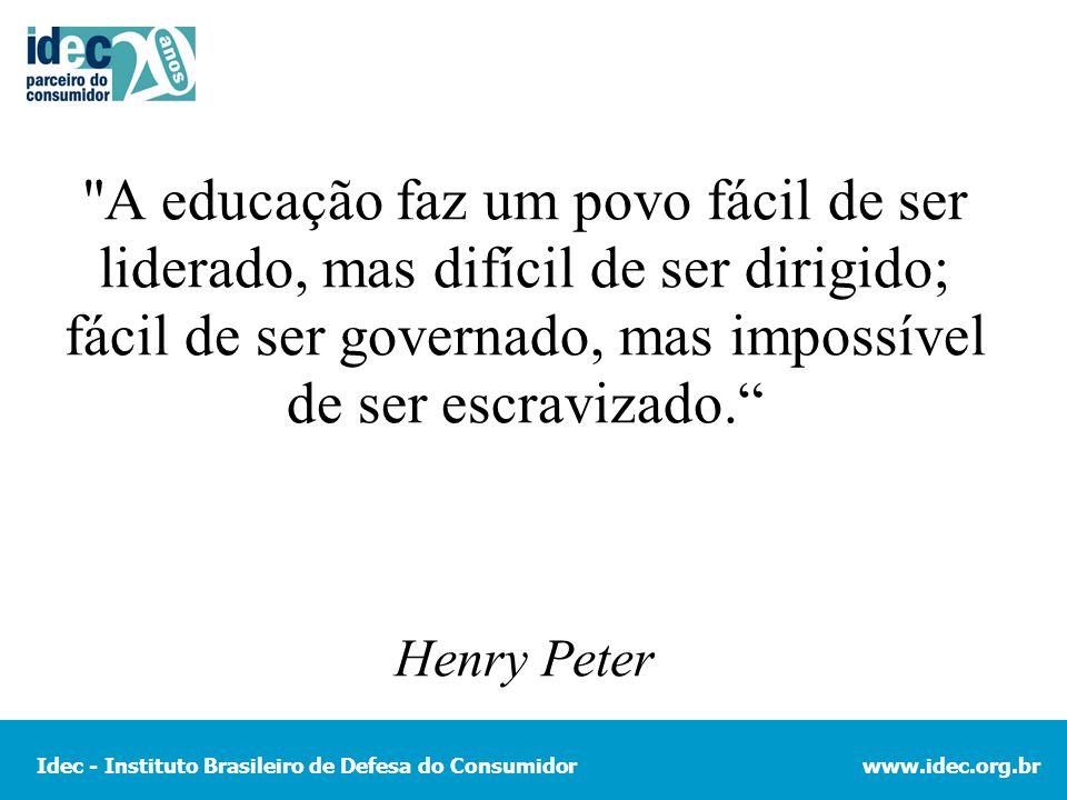 Idec - Instituto Brasileiro de Defesa do Consumidorwww.idec.org.br A educação faz um povo fácil de ser liderado, mas difícil de ser dirigido; fácil de ser governado, mas impossível de ser escravizado.