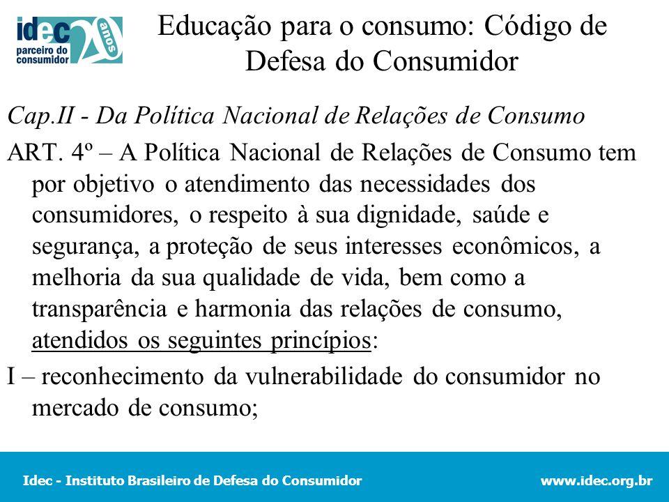Idec - Instituto Brasileiro de Defesa do Consumidorwww.idec.org.br Educação para o consumo: Código de Defesa do Consumidor Cap.II - Da Política Nacional de Relações de Consumo ART.