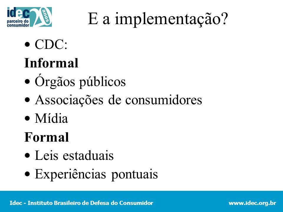 Idec - Instituto Brasileiro de Defesa do Consumidorwww.idec.org.br E a implementação? CDC: Informal Órgãos públicos Associações de consumidores Mídia