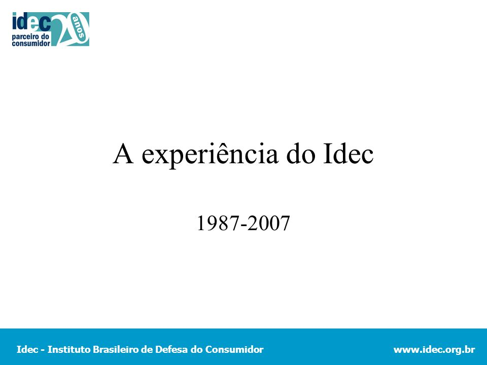 Idec - Instituto Brasileiro de Defesa do Consumidorwww.idec.org.br A experiência do Idec 1987-2007