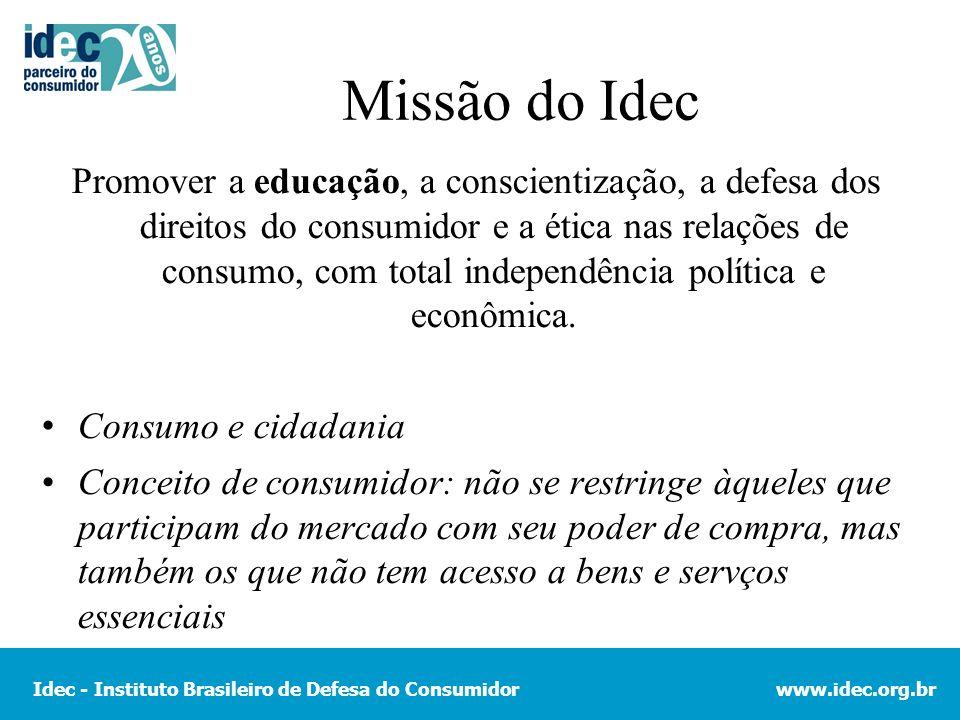 Idec - Instituto Brasileiro de Defesa do Consumidorwww.idec.org.br Missão do Idec Promover a educação, a conscientização, a defesa dos direitos do consumidor e a ética nas relações de consumo, com total independência política e econômica.