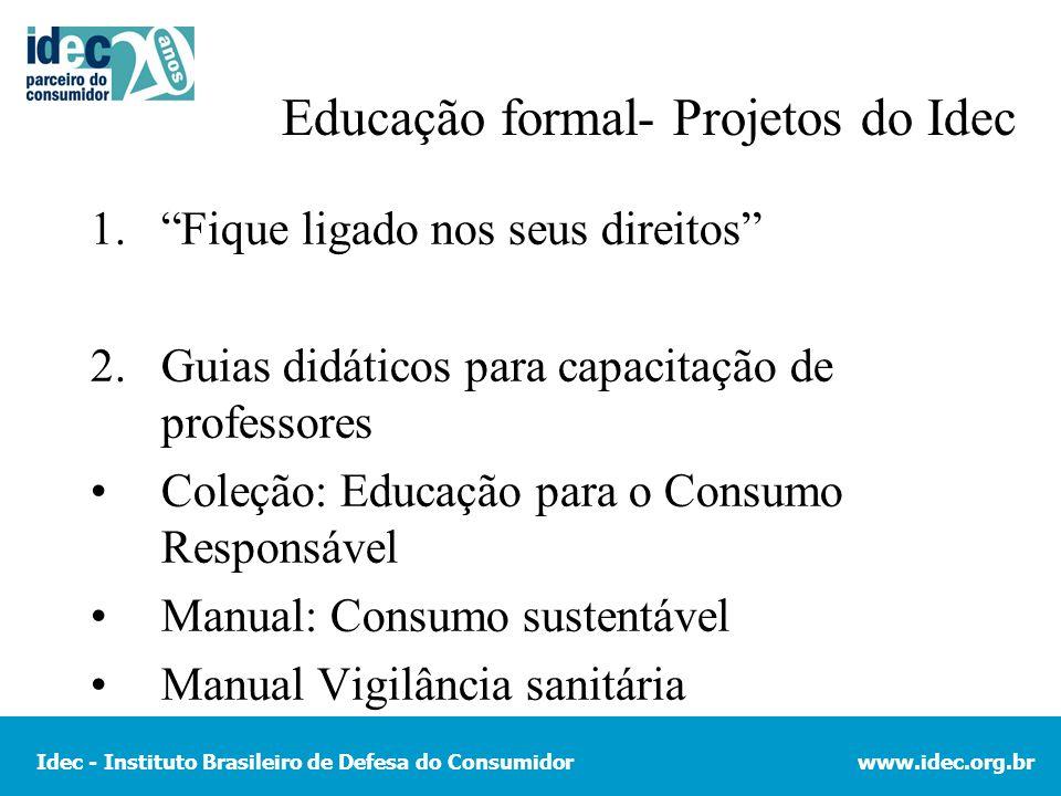 Idec - Instituto Brasileiro de Defesa do Consumidorwww.idec.org.br Educação formal- Projetos do Idec 1.Fique ligado nos seus direitos 2.Guias didático