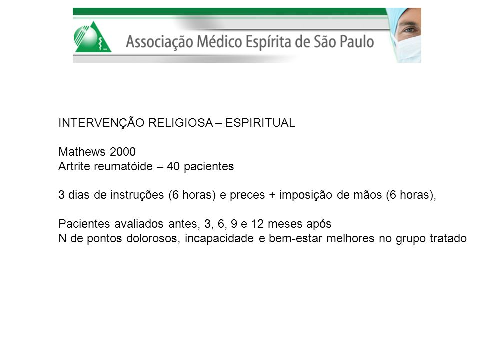 INTERVENÇÃO RELIGIOSA – ESPIRITUAL Mathews 2000 Artrite reumatóide – 40 pacientes 3 dias de instruções (6 horas) e preces + imposição de mãos (6 horas