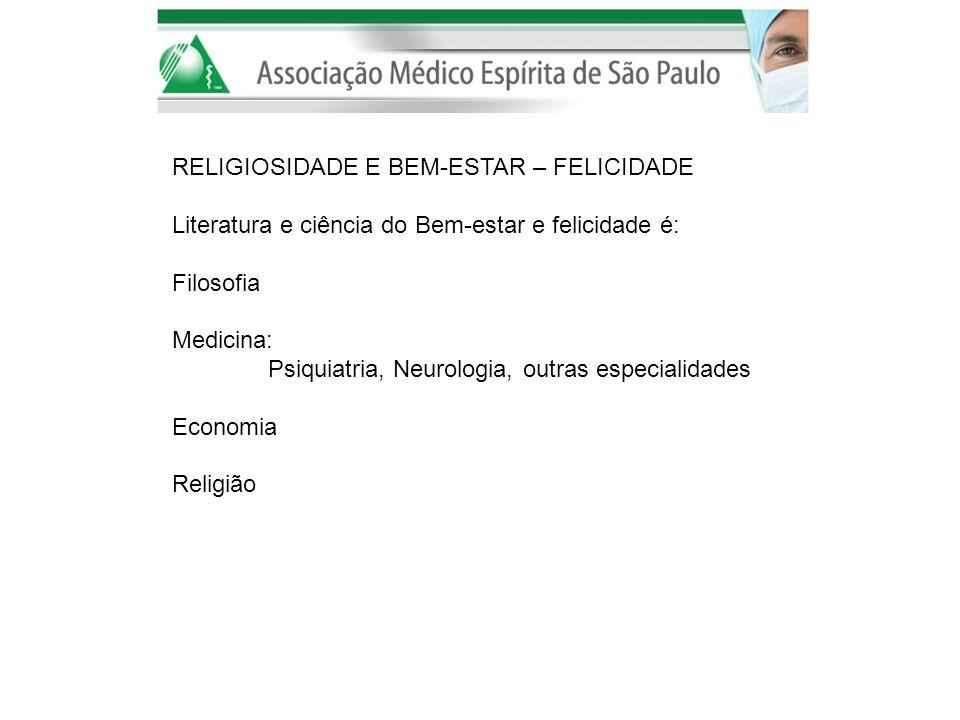 RELIGIOSIDADE E BEM-ESTAR – FELICIDADE Literatura e ciência do Bem-estar e felicidade é: Filosofia Medicina: Psiquiatria, Neurologia, outras especiali